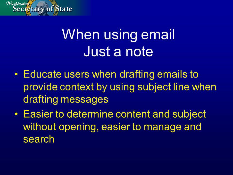 When using email Just a note Educate users when drafting emails to provide context by using subject line when drafting messages Easier to determine content and subject without opening, easier to manage and search