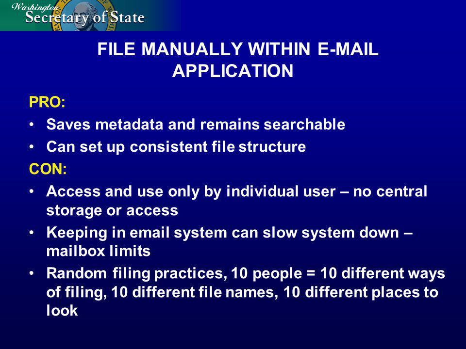 FILE MANUALLY WITHIN E-MAIL APPLICATION PRO: Saves metadata and remains searchable Can set up consistent file structure CON: Access and use only by individual user – no central storage or access Keeping in email system can slow system down – mailbox limits Random filing practices, 10 people = 10 different ways of filing, 10 different file names, 10 different places to look
