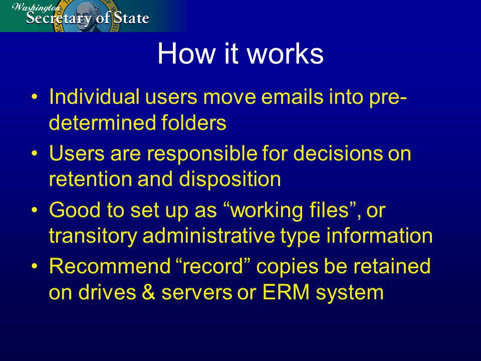 How it works Individual users move emails into pre- determined folders Users are responsible for decisions on retention and disposition Good to set up as working files, or transitory administrative type information Recommend record copies be retained on drives & servers or ERM system