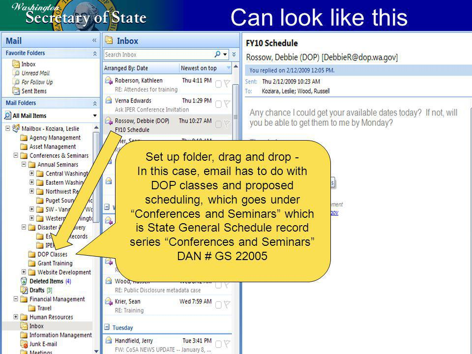 Can look like this Set up folder, drag and drop - In this case, email has to do with DOP classes and proposed scheduling, which goes under Conferences and Seminars which is State General Schedule record series Conferences and Seminars DAN # GS 22005