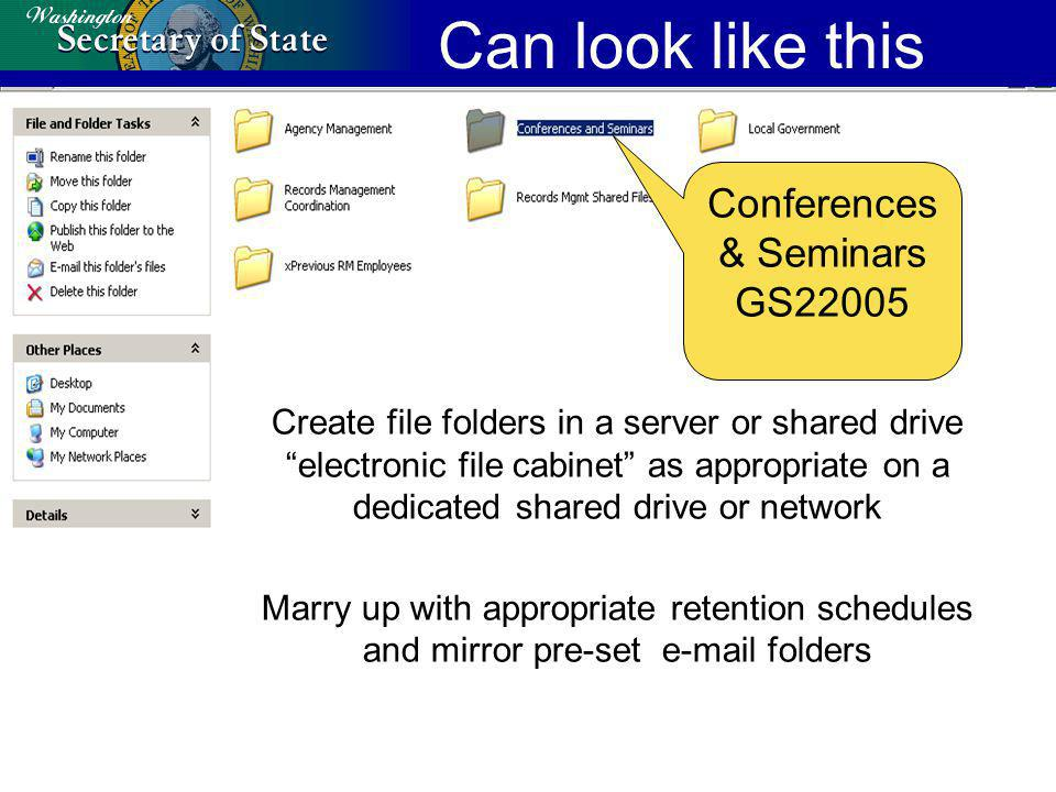 Can look like this Create file folders in a server or shared drive electronic file cabinet as appropriate on a dedicated shared drive or network Marry up with appropriate retention schedules and mirror pre-set e-mail folders Conferences & Seminars GS22005