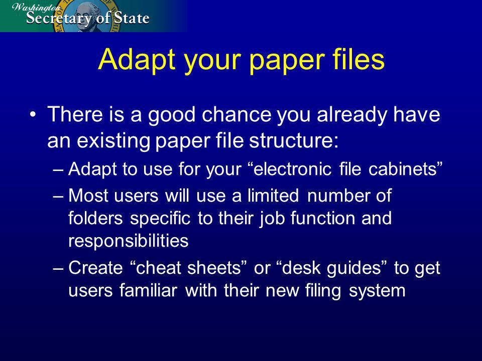 Adapt your paper files There is a good chance you already have an existing paper file structure: –Adapt to use for your electronic file cabinets –Most users will use a limited number of folders specific to their job function and responsibilities –Create cheat sheets or desk guides to get users familiar with their new filing system