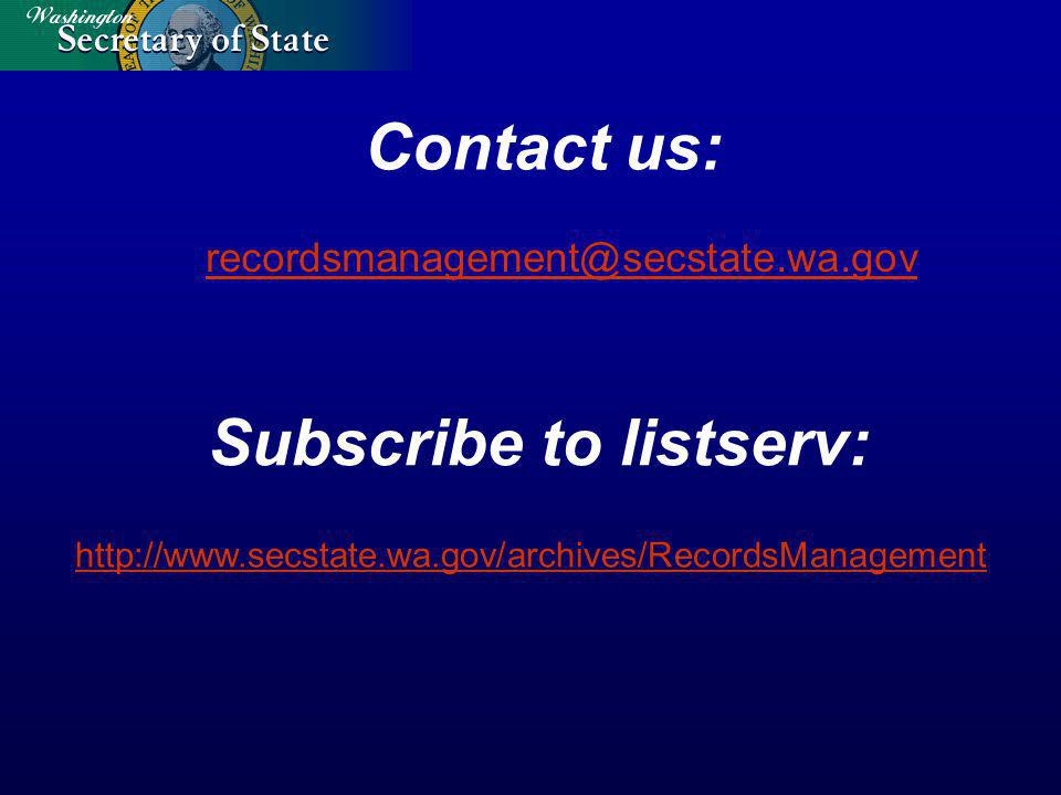Contact us: recordsmanagement@secstate.wa.gov Subscribe to listserv: http://www.secstate.wa.gov/archives/RecordsManagement