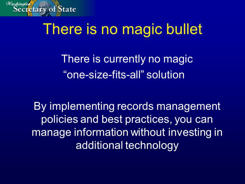 There is no magic bullet There is currently no magic one-size-fits-all solution By implementing records management policies and best practices, you can manage information without investing in additional technology