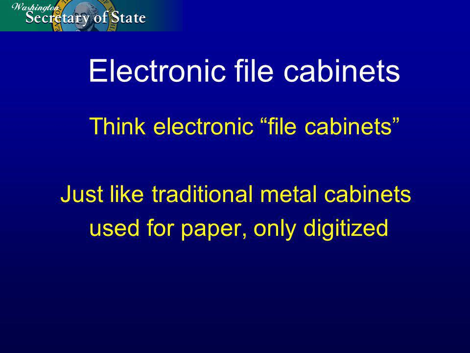 Electronic file cabinets Think electronic file cabinets Just like traditional metal cabinets used for paper, only digitized