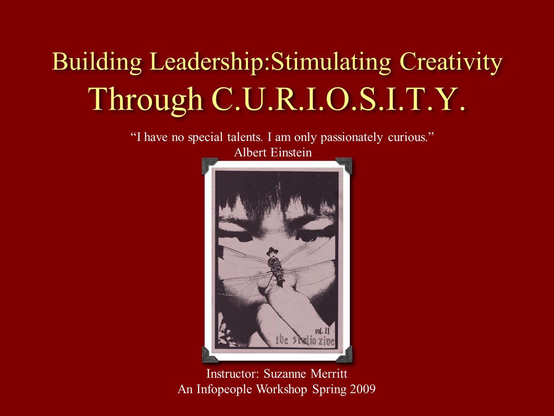 Building Leadership:Stimulating Creativity Through C.U.R.I.O.S.I.T.Y. I have no special talents. I am only passionately curious. Albert Einstein Instr