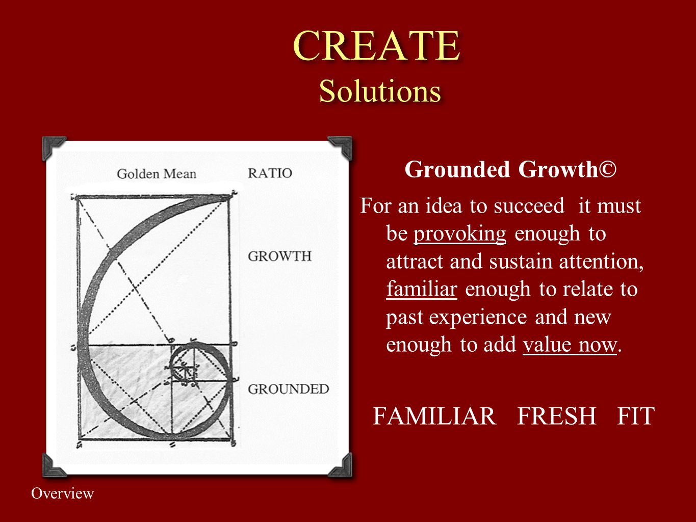 CREATE Solutions Grounded Growth© For an idea to succeed it must be provoking enough to attract and sustain attention, familiar enough to relate to pa