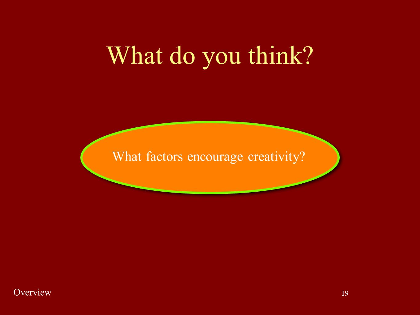 19 What do you think? What factors encourage creativity? Overview