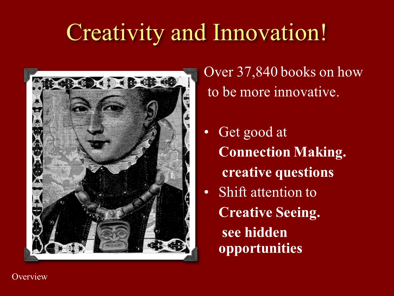 Creativity and Innovation! Over 37,840 books on how to be more innovative. Get good at Connection Making. creative questions Shift attention to Creati