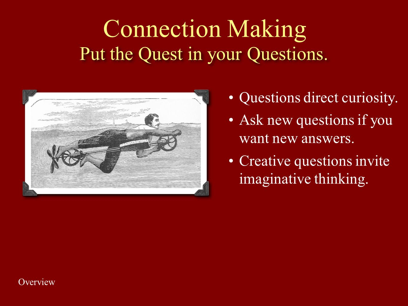 Put the Quest in your Questions. Questions direct curiosity. Ask new questions if you want new answers. Creative questions invite imaginative thinking