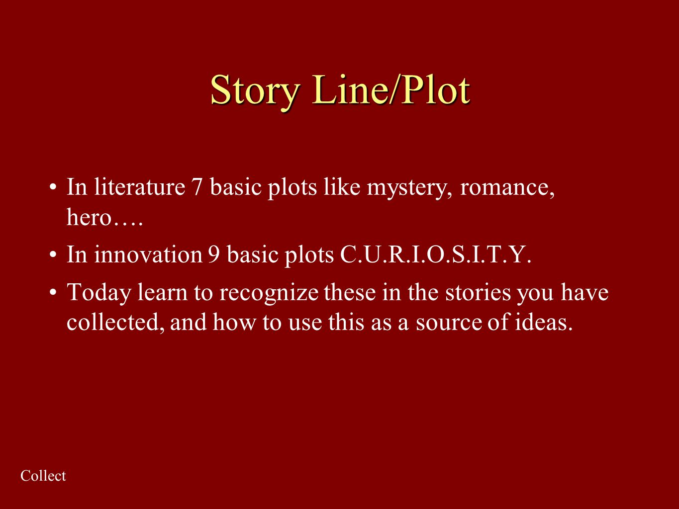 Story Line/Plot In literature 7 basic plots like mystery, romance, hero…. In innovation 9 basic plots C.U.R.I.O.S.I.T.Y. Today learn to recognize thes