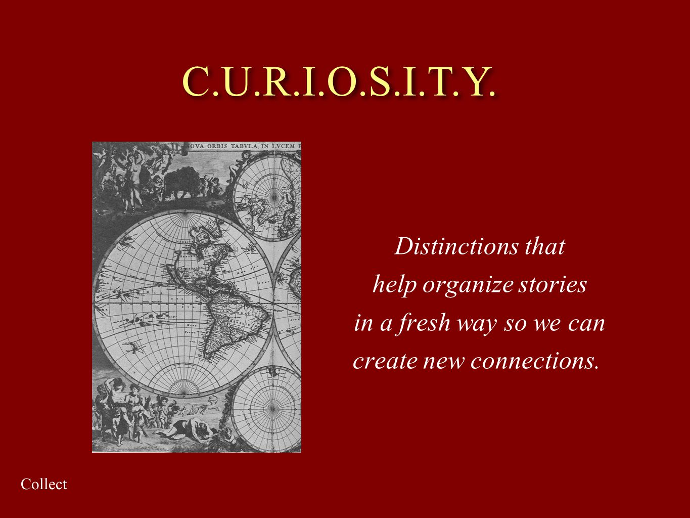 Distinctions that help organize stories in a fresh way so we can create new connections. C.U.R.I.O.S.I.T.Y. Collect