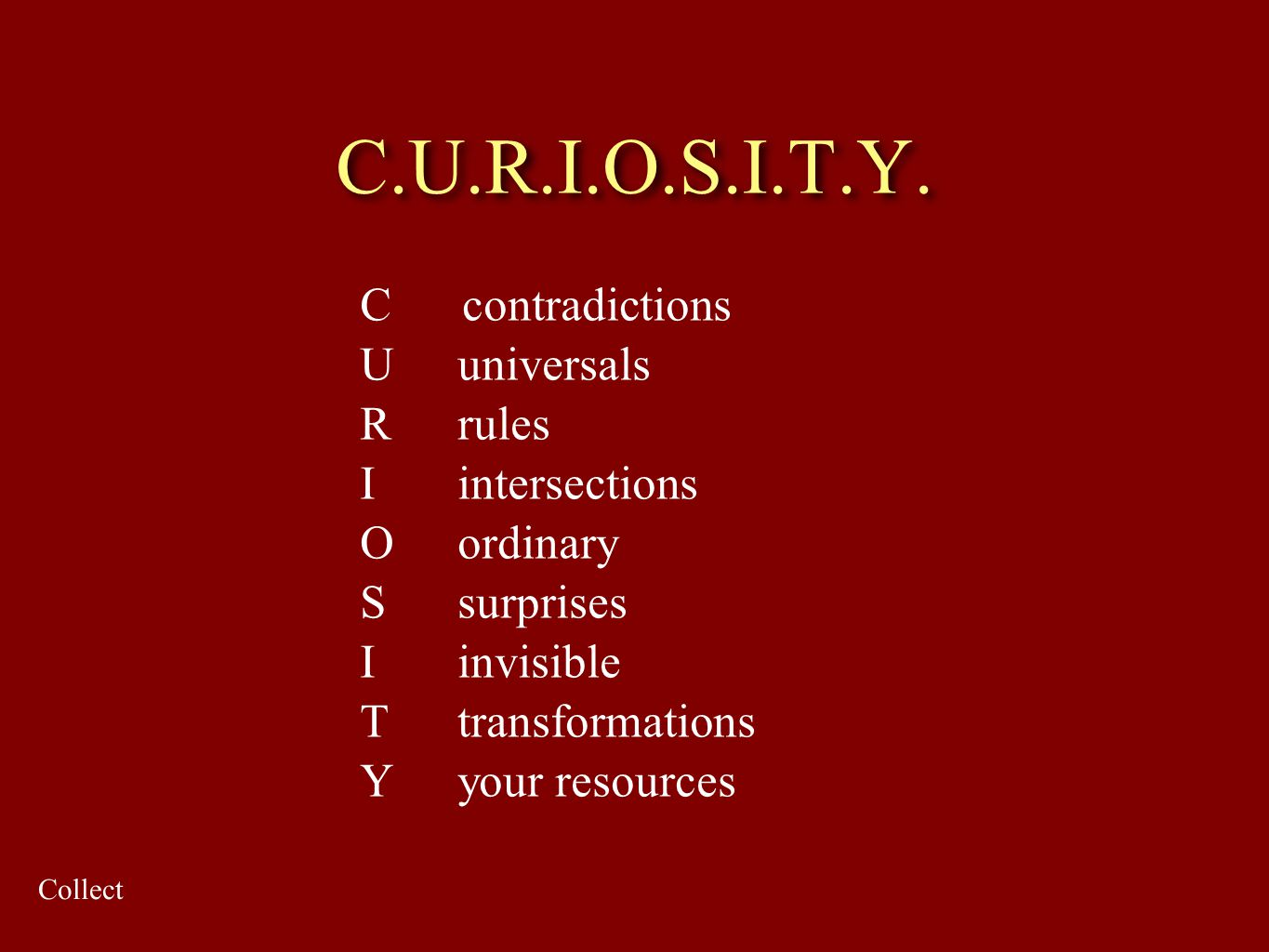 C.U.R.I.O.S.I.T.Y. C contradictions U universals R rules Iintersections Oordinary S surprises I invisible Ttransformations Y your resources Collect