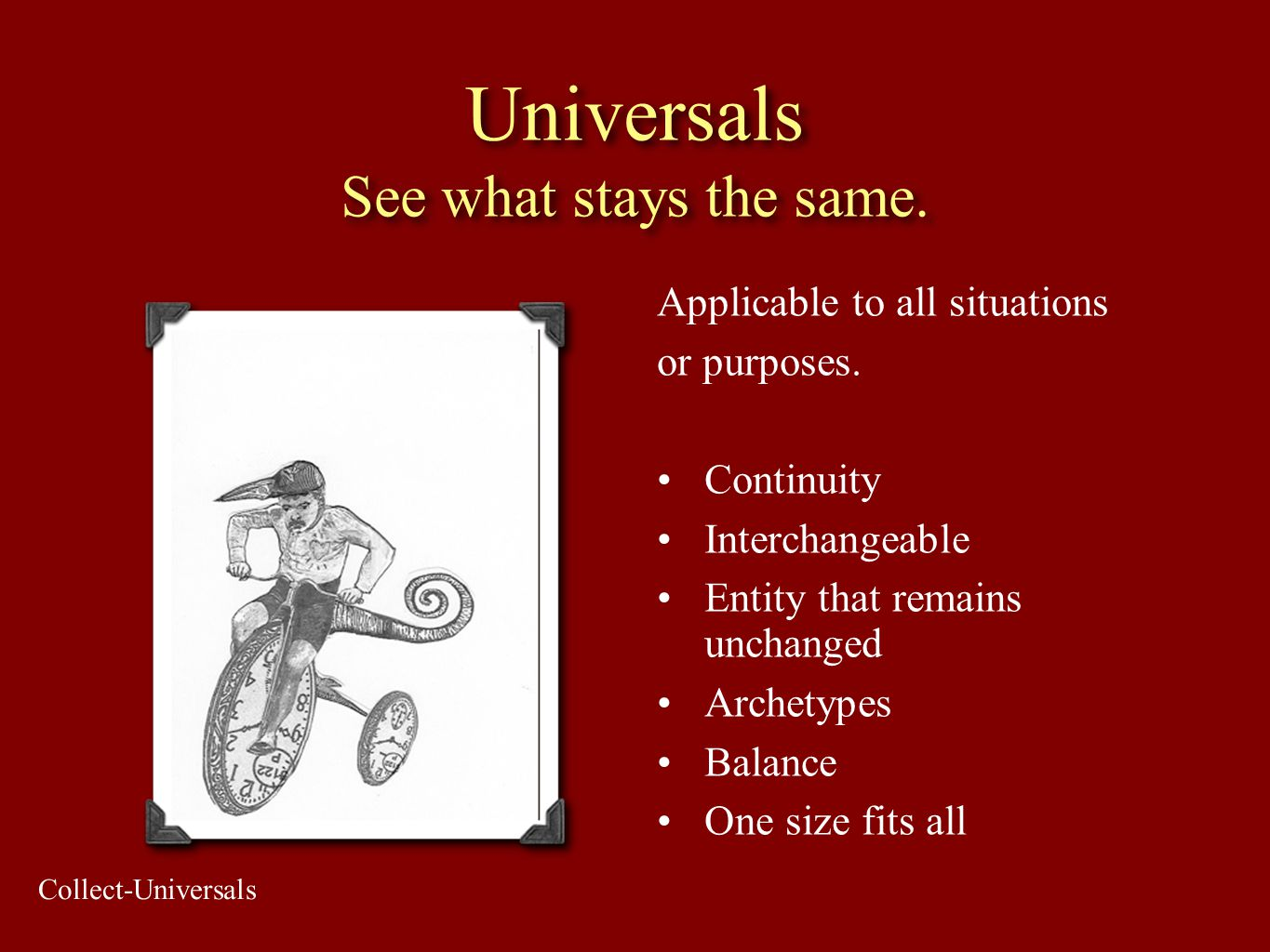 Universals See what stays the same. Applicable to all situations or purposes. Continuity Interchangeable Entity that remains unchanged Archetypes Bala