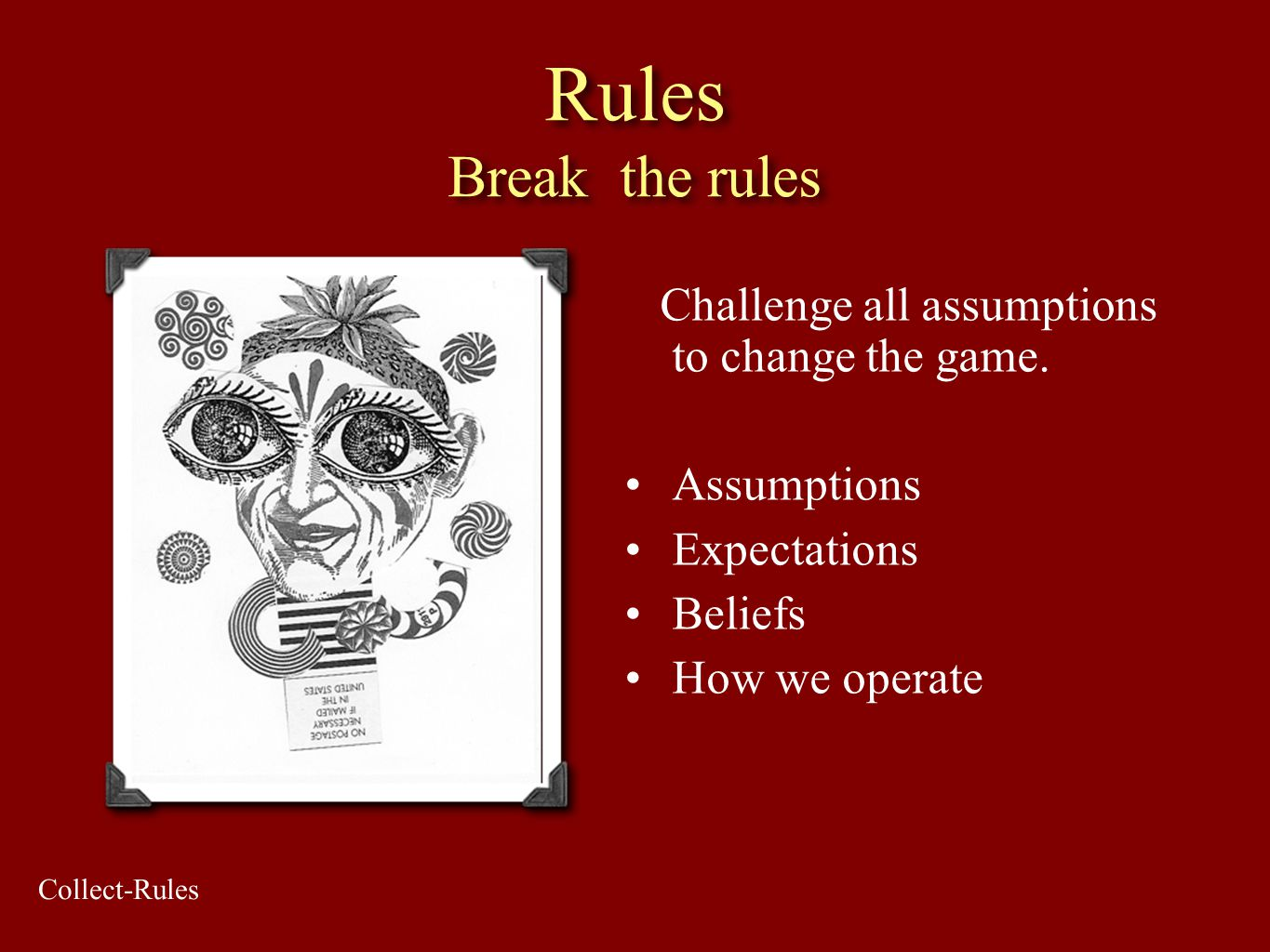 Rules Break the rules Challenge all assumptions to change the game. Assumptions Expectations Beliefs How we operate Collect-Rules
