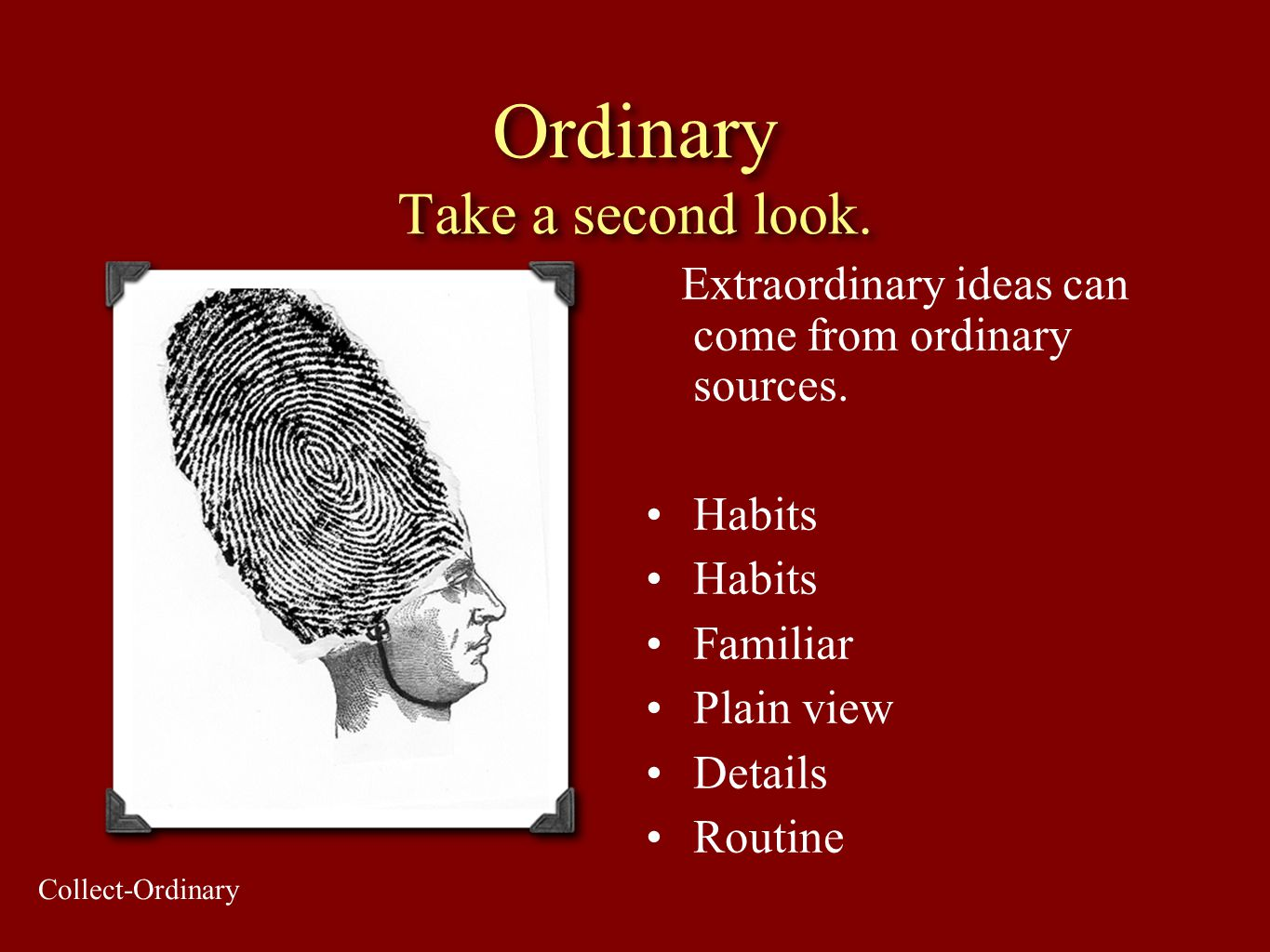 Ordinary Take a second look. Extraordinary ideas can come from ordinary sources. Habits Familiar Plain view Details Routine Collect-Ordinary