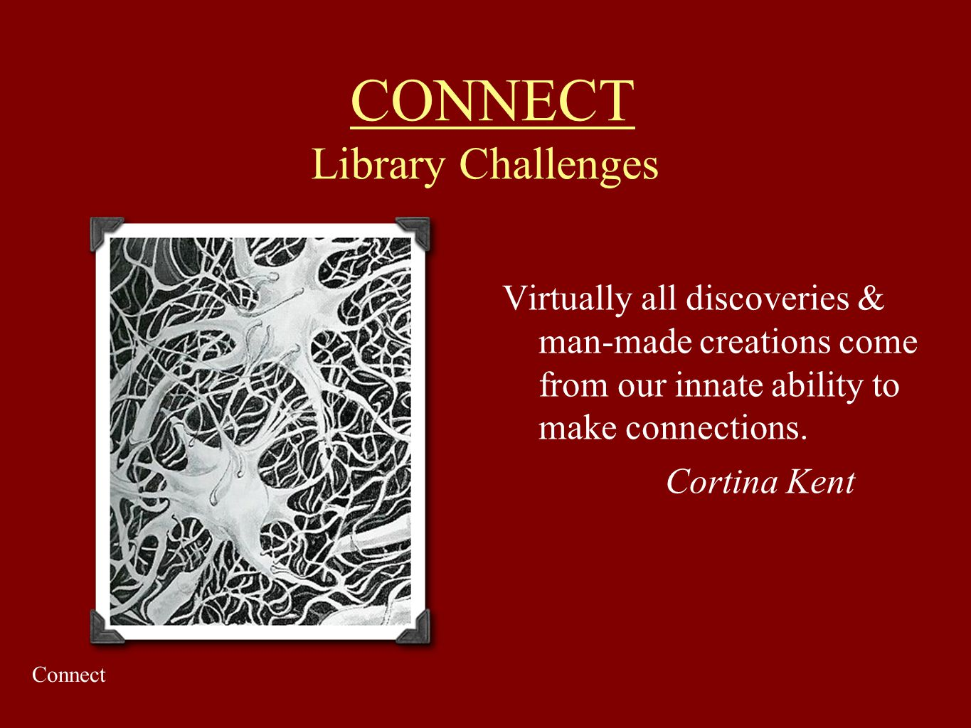 CONNECT Library Challenges Virtually all discoveries & man-made creations come from our innate ability to make connections. Cortina Kent Connect