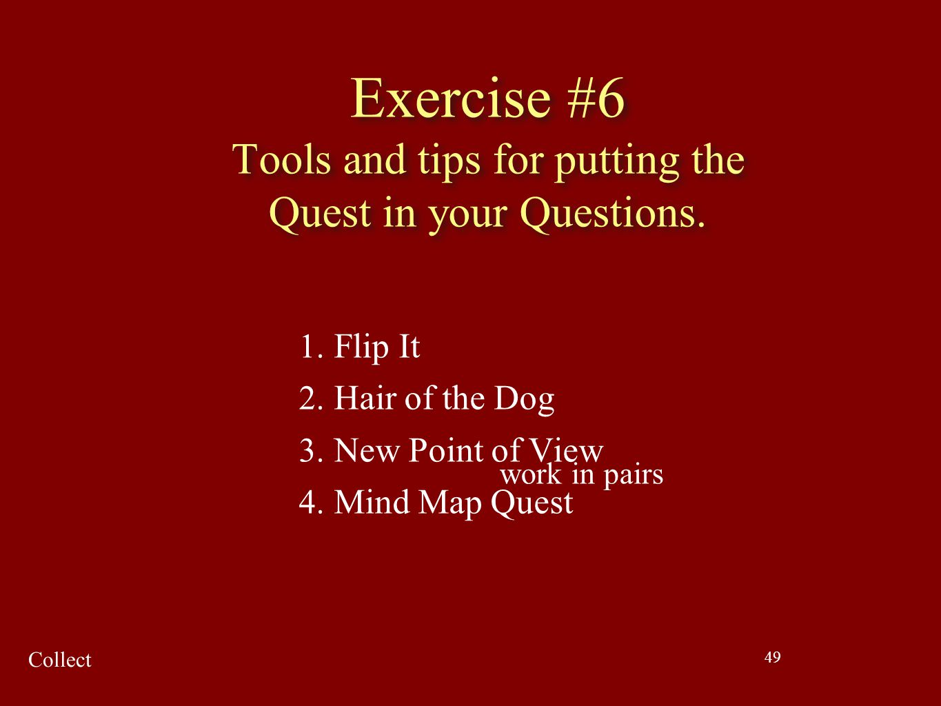 49 Exercise #6 Tools and tips for putting the Quest in your Questions. 1. Flip It 2. Hair of the Dog 3. New Point of View 4. Mind Map Quest work in pa