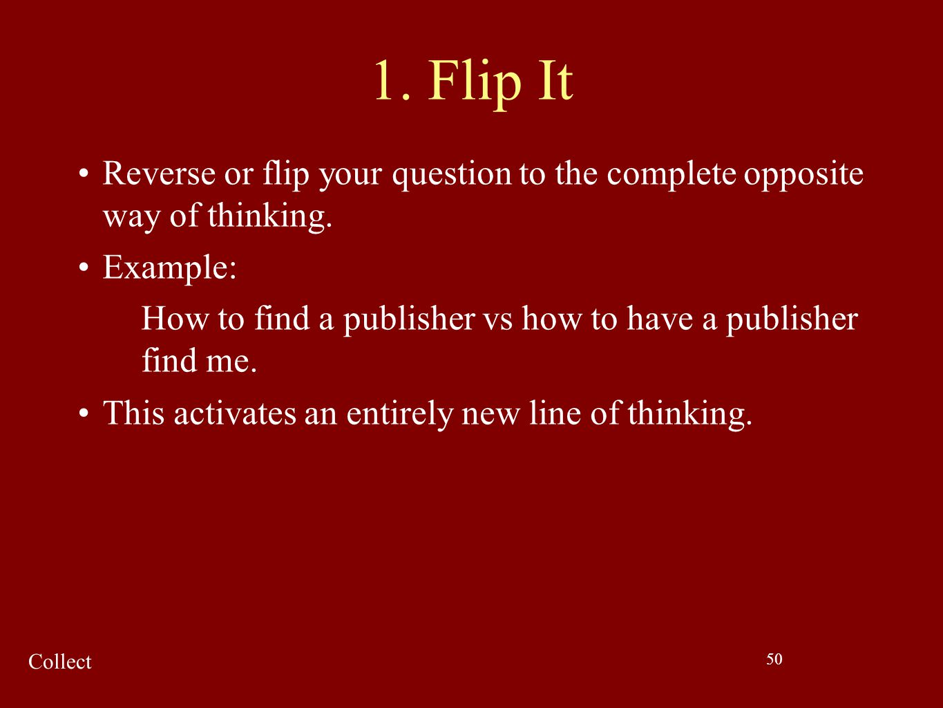 50 1. Flip It Reverse or flip your question to the complete opposite way of thinking. Example: How to find a publisher vs how to have a publisher find