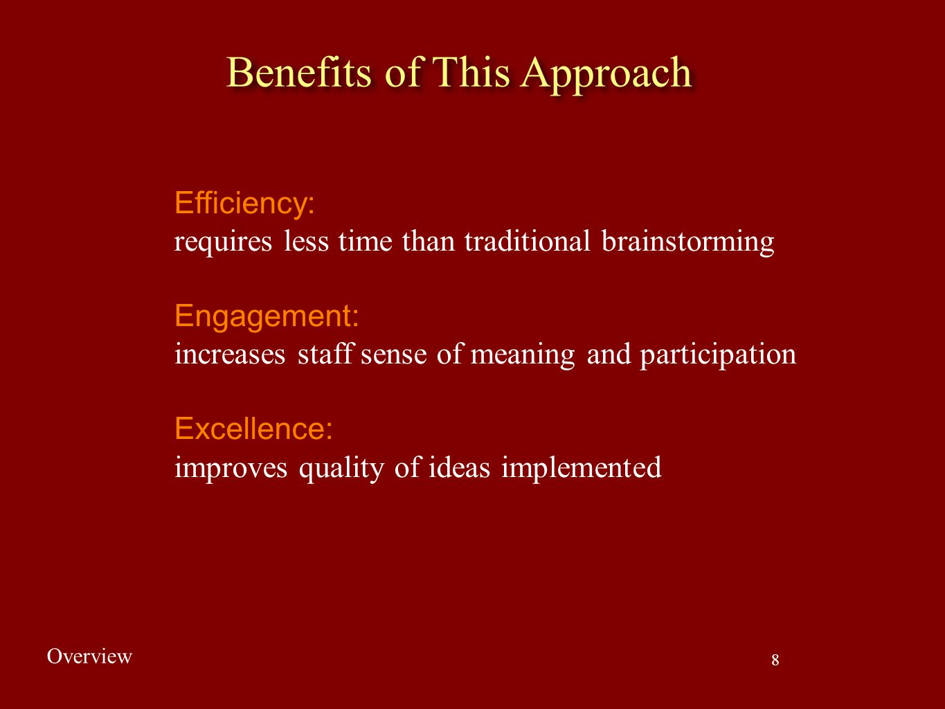 8 Benefits of This Approach Efficiency: requires less time than traditional brainstorming Engagement: increases staff sense of meaning and participati