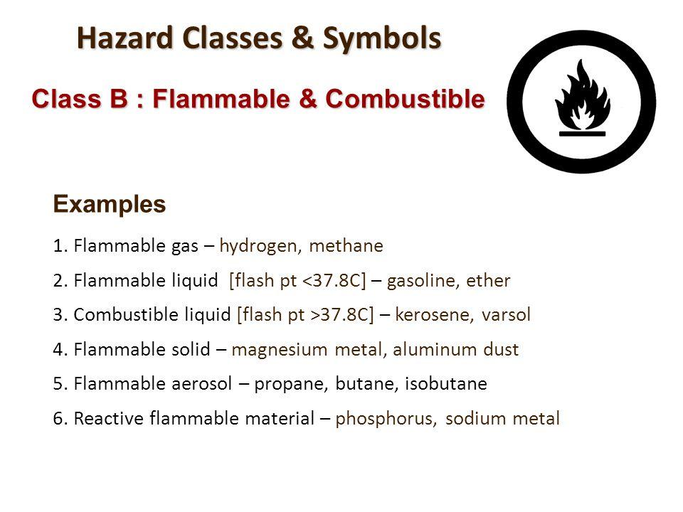 Hazard Classes & Symbols Class B : Flammable & Combustible Examples 1. Flammable gas – hydrogen, methane 2. Flammable liquid [flash pt <37.8C] – gasol