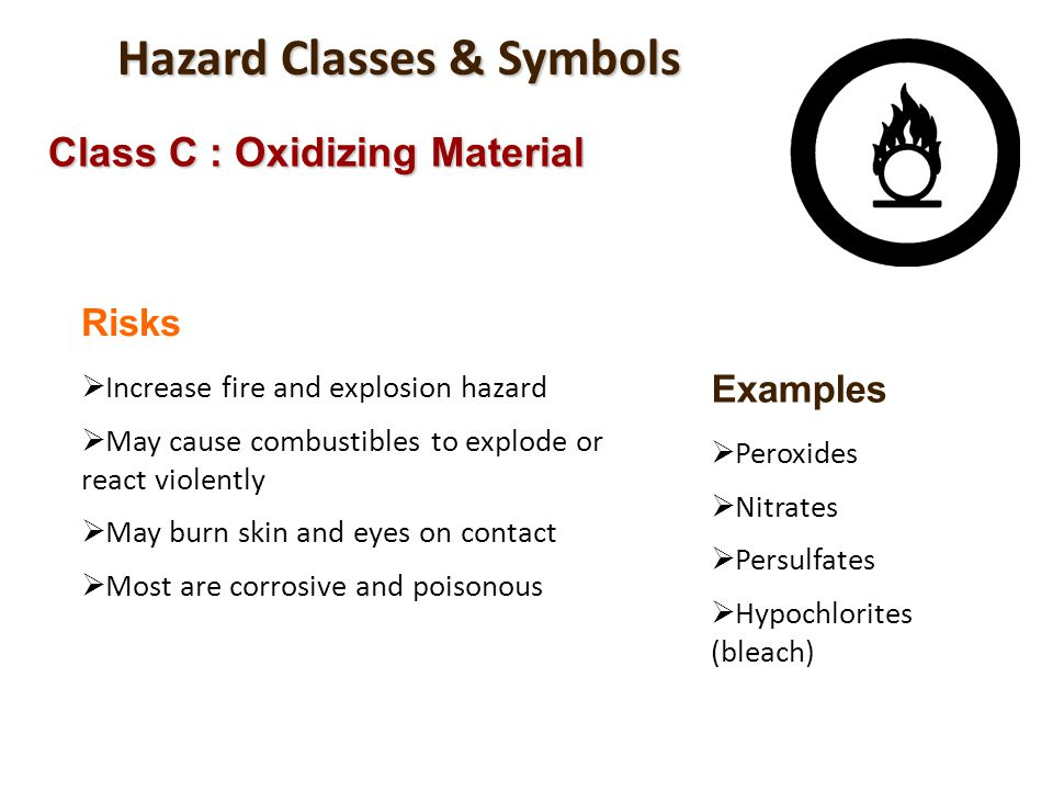 Hazard Classes & Symbols Class C : Oxidizing Material Risks Increase fire and explosion hazard May cause combustibles to explode or react violently Ma