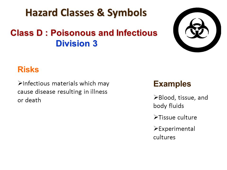 Hazard Classes & Symbols Class D : Poisonous and Infectious Division 3 Risks Infectious materials which may cause disease resulting in illness or deat