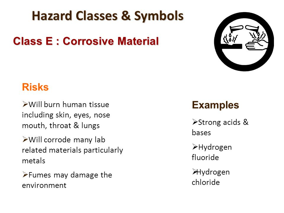 Hazard Classes & Symbols Class E : Corrosive Material Risks Will burn human tissue including skin, eyes, nose mouth, throat & lungs Will corrode many