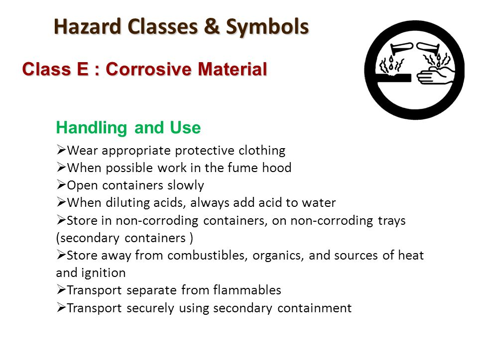 Hazard Classes & Symbols Class E : Corrosive Material Handling and Use Wear appropriate protective clothing When possible work in the fume hood Open c