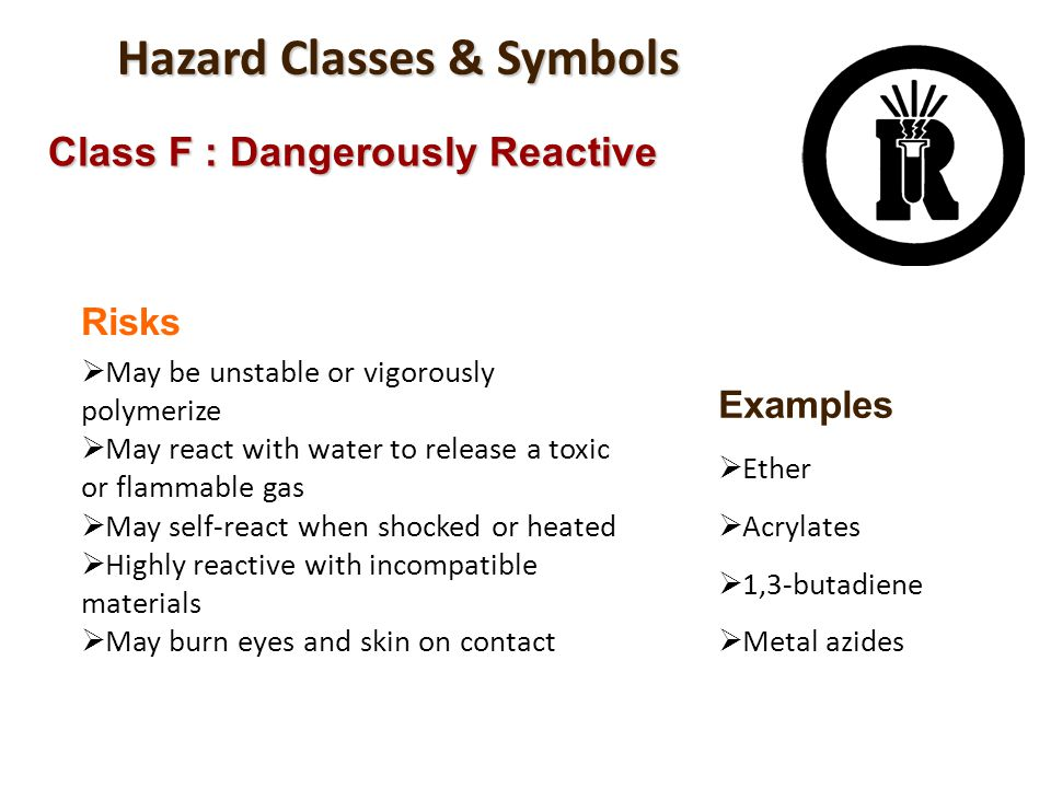 Hazard Classes & Symbols Class F : Dangerously Reactive Risks May be unstable or vigorously polymerize May react with water to release a toxic or flam