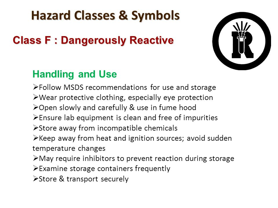 Hazard Classes & Symbols Class F : Dangerously Reactive Handling and Use Follow MSDS recommendations for use and storage Wear protective clothing, esp