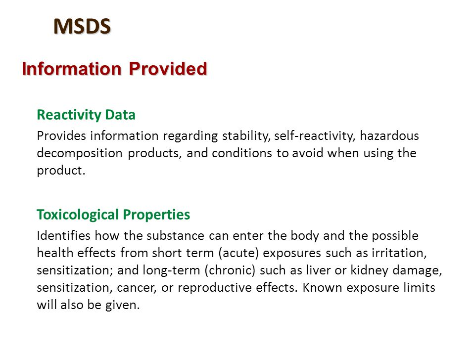 MSDS Information Provided Reactivity Data Provides information regarding stability, self-reactivity, hazardous decomposition products, and conditions