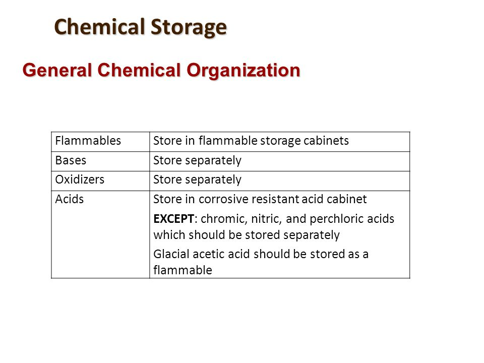 Chemical Storage General Chemical Organization FlammablesStore in flammable storage cabinets BasesStore separately OxidizersStore separately AcidsStor
