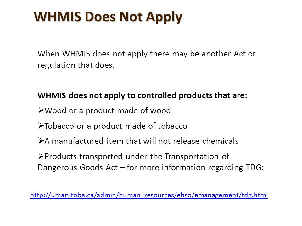WHMIS does not apply to products covered by: Explosives Act Food and Drugs Act Pest Control Products Act Certain products in the Hazardous Products Act Nuclear Safety and Control Act WHMIS Does Not Apply