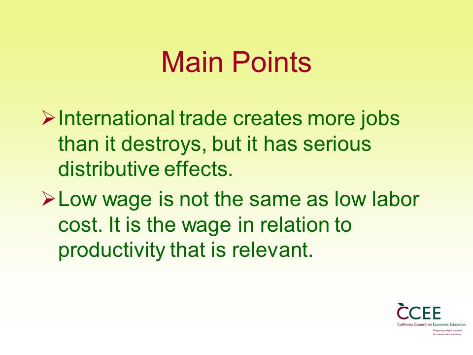 Main Points International trade creates more jobs than it destroys, but it has serious distributive effects.
