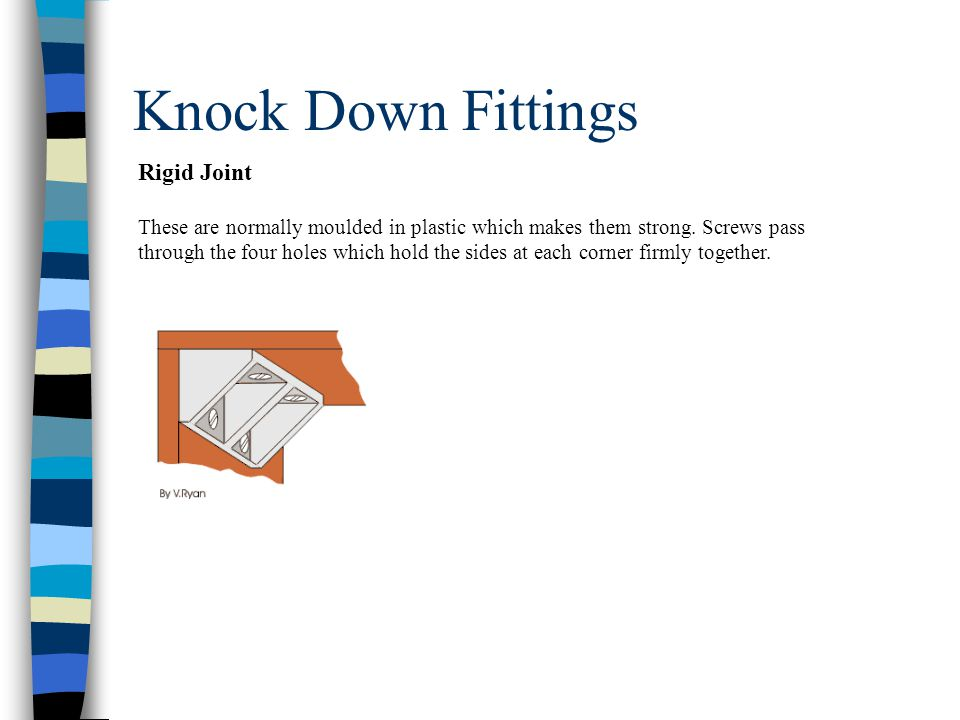 Knock Down Fittings Rigid Joint These are normally moulded in plastic which makes them strong.
