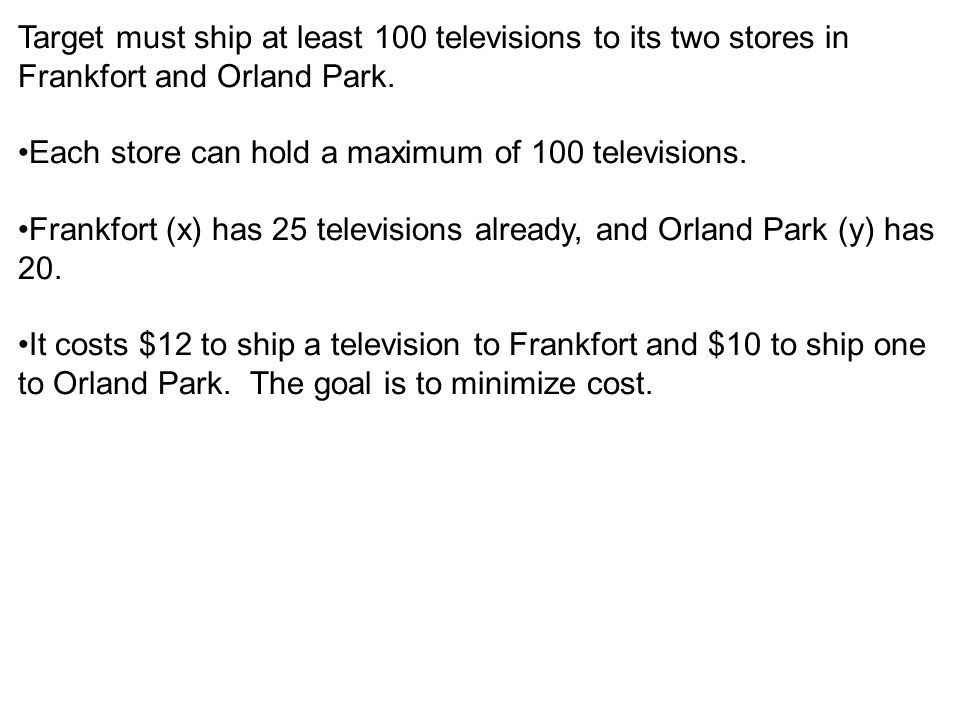 Target must ship at least 100 televisions to its two stores in Frankfort and Orland Park. Each store can hold a maximum of 100 televisions. Frankfort