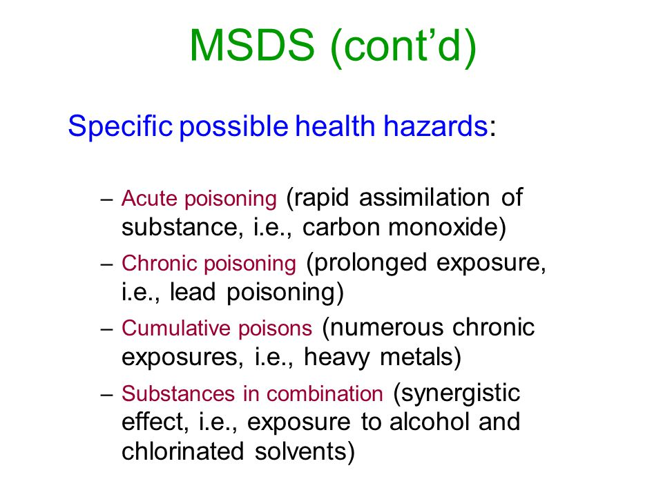 MSDS (contd) Specific possible health hazards: –Acute poisoning (rapid assimilation of substance, i.e., carbon monoxide) –Chronic poisoning (prolonged