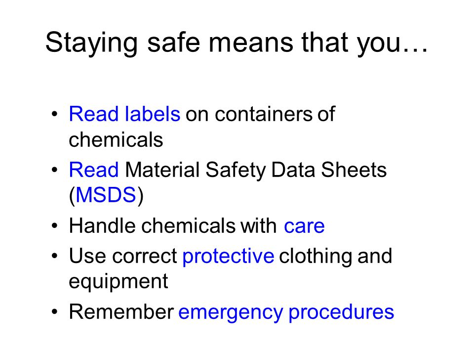Staying safe means that you… Read labels on containers of chemicals Read Material Safety Data Sheets (MSDS) Handle chemicals with care Use correct pro