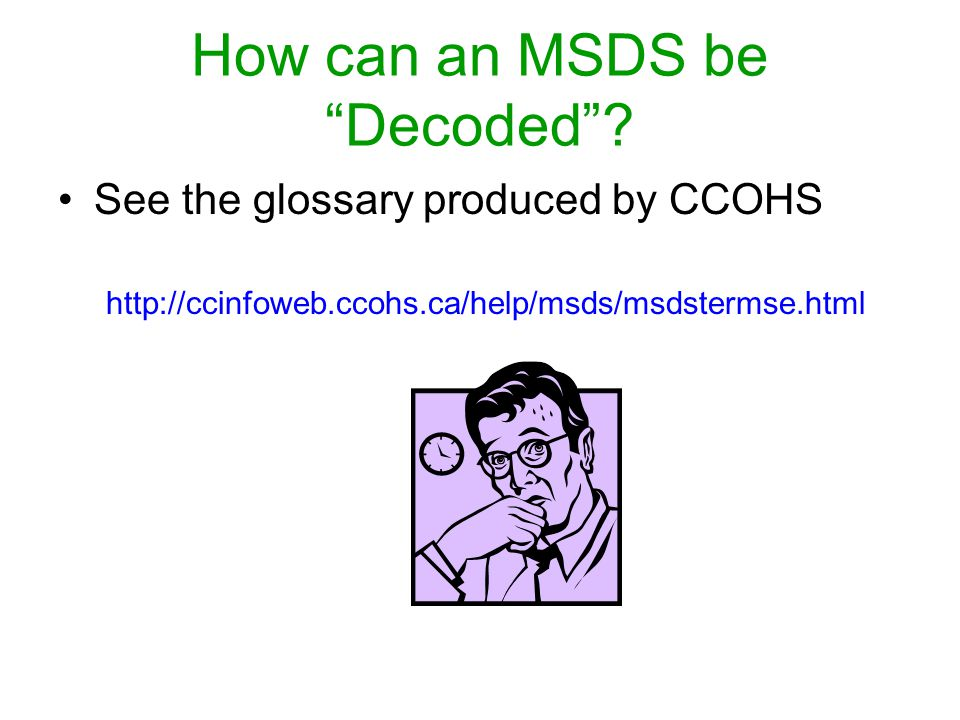 How can an MSDS be Decoded? See the glossary produced by CCOHS http://ccinfoweb.ccohs.ca/help/msds/msdstermse.html