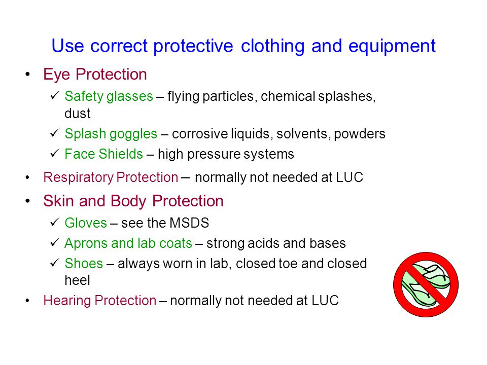 Use correct protective clothing and equipment Eye Protection Safety glasses – flying particles, chemical splashes, dust Splash goggles – corrosive liq