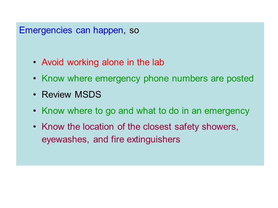 Emergencies can happen, so Avoid working alone in the lab Know where emergency phone numbers are posted Review MSDS Know where to go and what to do in