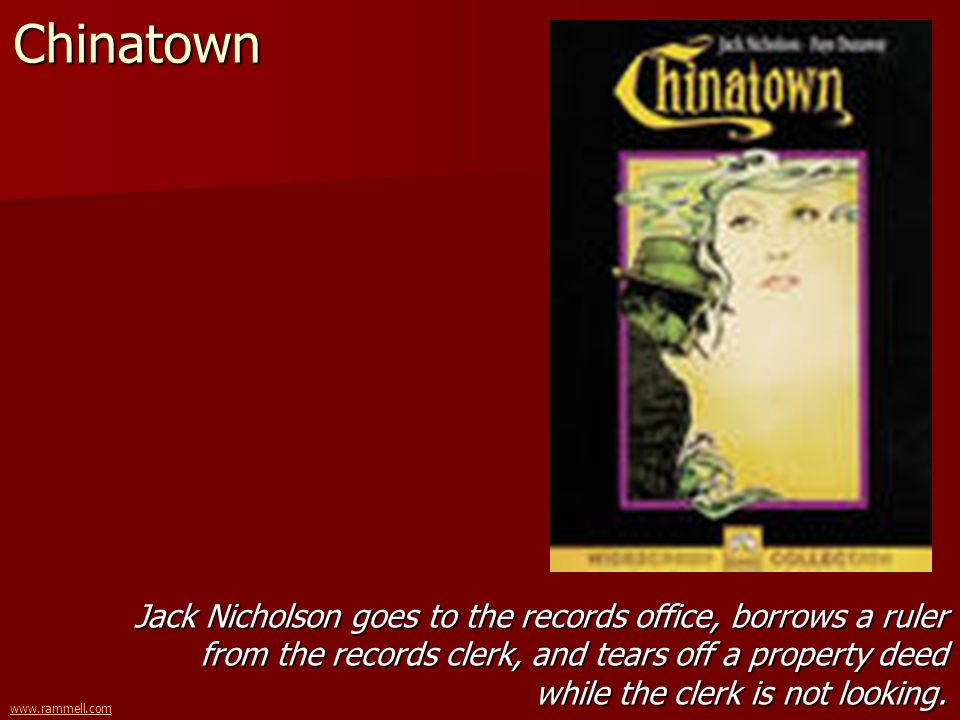 www.rammell.comChinatown Jack Nicholson goes to the records office, borrows a ruler from the records clerk, and tears off a property deed while the cl