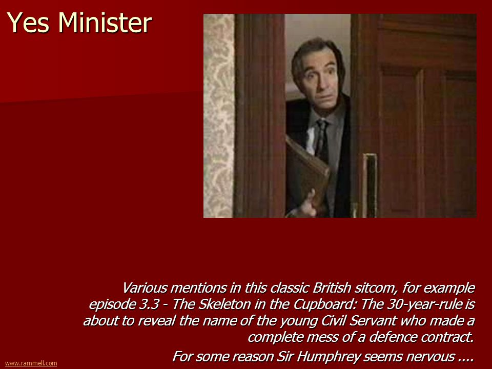 www.rammell.com Yes Minister Various mentions in this classic British sitcom, for example episode 3.3 - The Skeleton in the Cupboard: The 30-year-rule