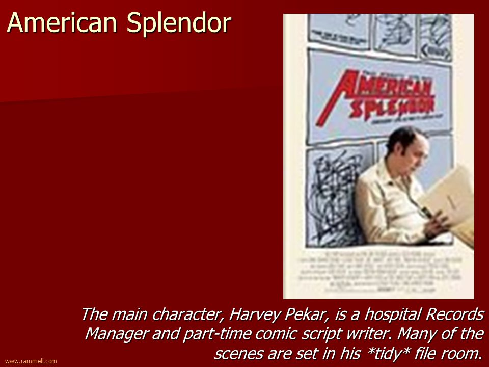www.rammell.com American Splendor The main character, Harvey Pekar, is a hospital Records Manager and part-time comic script writer. Many of the scene