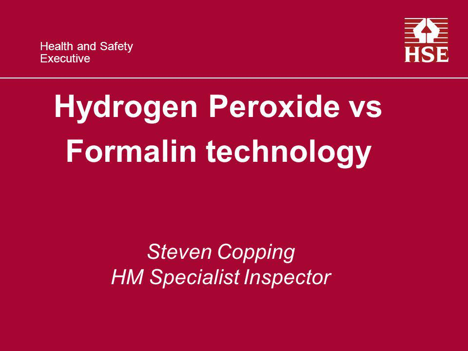 Health and Safety Executive Hydrogen Peroxide vs Formalin technology Steven Copping HM Specialist Inspector