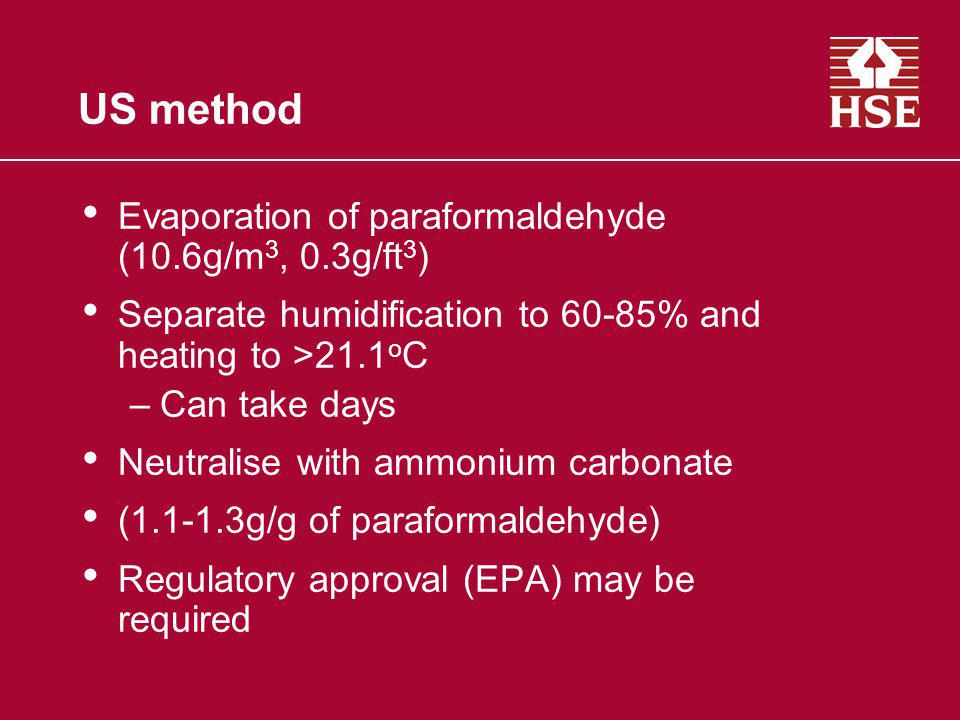 US method Evaporation of paraformaldehyde (10.6g/m 3, 0.3g/ft 3 ) Separate humidification to 60-85% and heating to >21.1 o C –Can take days Neutralise