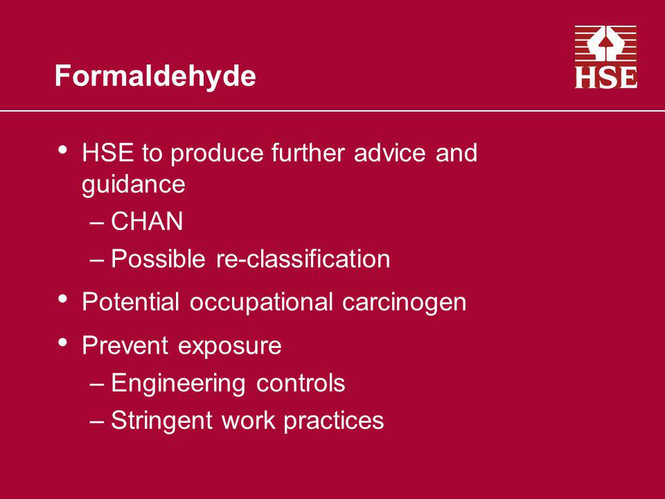 Formaldehyde HSE to produce further advice and guidance –CHAN –Possible re-classification Potential occupational carcinogen Prevent exposure –Engineer
