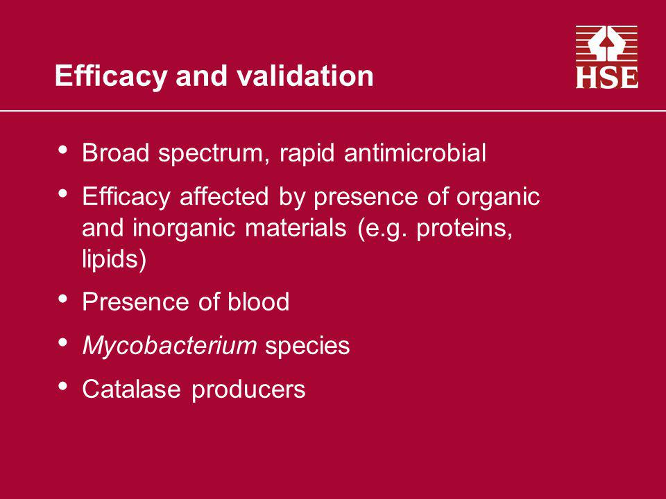 Efficacy and validation Broad spectrum, rapid antimicrobial Efficacy affected by presence of organic and inorganic materials (e.g. proteins, lipids) P