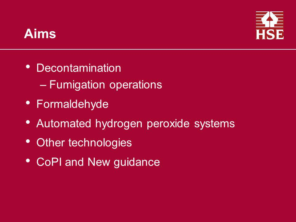 Aims Decontamination –Fumigation operations Formaldehyde Automated hydrogen peroxide systems Other technologies CoPI and New guidance